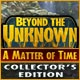 Beyond the Unknown: A Matter of Time Collector's Edition Game